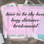 5 ways to be the best long distance bridesmaid